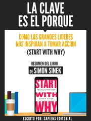 La Clave Es El Porque: Como Los Grandes Lideres Inspiran A Tomar Accion (Start With Why) - Resumen Del Libro De Simon Sinek ebook by Sapiens Editorial