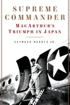Supreme Commander - MacArthur's Triumph in Japan ebooks by Seymour Morris Jr.