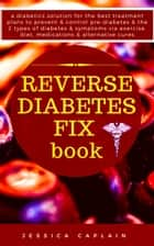 Reverse Diabetes Fix Book - a diabetics solution for the best treatment plans to prevent & control pre-diabetes & the 2 types of diabetes & symptoms via exercise, diet, medications & alternative cures ebook by Jessica Caplain