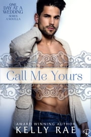 Call Me Yours - One Day at a Wedding, #4 ebook by Kelly Rae
