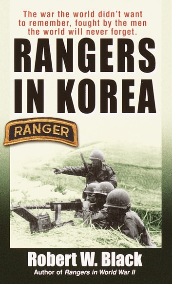 Rangers in Korea - The War the World Didn't Want to Remember, Fought by the Men the World Will Never Forget ebook by Robert W. Black