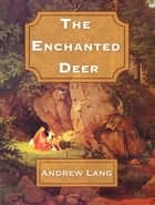 The Enchanted Deer ebook by Andrew Lang