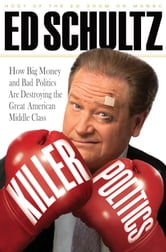 Killer Politics - How Big Money and Bad Politics Are Destroying the Great American Middle Class ebook by Ed Schultz