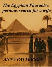 The Egyptian Pharaoh's perilous search for a wife ebook by Anna Patterson