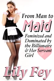 From Man to Maid: Feminized and Dominated by the Billionaire & Her Servant Girl ebook by Lily Fey