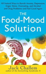 The Food-Mood Solution: All-Natural Ways to Banish Anxiety, Depression, Anger, Stress, Overeating, and Alcohol and Drug Problems--And Feel Goo ebook by Challem, Jack