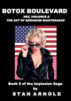 Botox Boulevard: Sex, Violence & the Art of Geranium Maintenance - The Implosion Saga Book 5 ebook by Stan Arnold