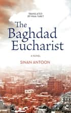 The Baghdad Eucharist - A Novel ebook by Sinan Antoon, Maia Tabet