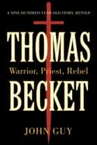 Thomas Becket - Warrior, Priest, Rebel ebook by John Guy