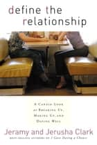 Define the Relationship - A Candid Look at Breaking Up, Making Up, and Dating Well ebook by Jeramy Clark, Jerusha Clark
