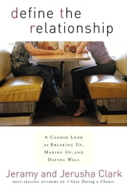 Define the Relationship - A Candid Look at Breaking Up, Making Up, and Dating Well ebook by Jeramy Clark,Jerusha Clark