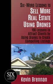 Six-Word Lessons to Sell More Real Estate Using Drones: 100 Lessons to Attract Clients by Using Drones to Create Compelling Listings