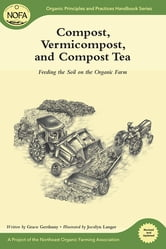 Compost, Vermicompost and Compost Tea - Feeding the Soil on the Organic Farm ebook by Grace Gershuny