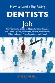 How to Land a Top-Paying Dentists Job: Your Complete Guide to Opportunities, Resumes and Cover Letters, Interviews, Salaries, Promotions, What to Expect From Recruiters and More ebook by Ferrell Steven
