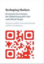 Reshaping Markets - Economic Governance, the Global Financial Crisis and Liberal Utopia ebook by Bertram Lomfeld, Alessandro Somma, Peer Zumbansen