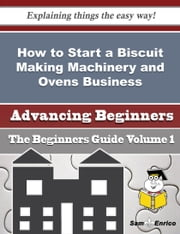 How to Start a Biscuit Making Machinery and Ovens Business (Beginners Guide) ebook by Shara Marin,Sam Enrico