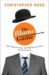 The Blame Game - Spin, Bureaucracy, and Self-Preservation in Government ebook by Christopher Hood