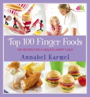 Top 100 Finger Foods - 100 Recipes for a Healthy, Happy Child ebook by Annabel Karmel