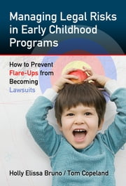 Managing Legal Risks in Early Childhood Programs - How to Prevent Flare-Ups from Becoming Lawsuits ebook by Holly Elissa Bruno,Tom Copeland