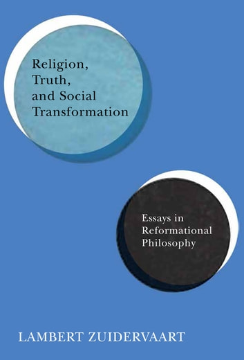 Religion, Truth, and Social Transformation - Essays in Reformational Philosophy ebook by Lambert Zuidervaart