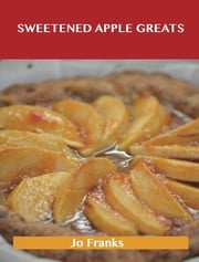 Sweetened Apple Greats: Delicious Sweetened Apple Recipes, The Top 98 Sweetened Apple Recipes ebook by Jo Franks