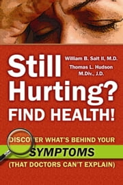 Still Hurting? FIND HEALTH! - Discover What's Behind Your SYMPTOMS (That Doctors Can't Explain) ebook by William B. Salt II, M.D. and Thomas L. Hudson, M.Div., J.D.