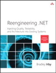 Reengineering .NET - Injecting Quality, Testability, and Architecture into Existing Systems ebook by Bradley Irby