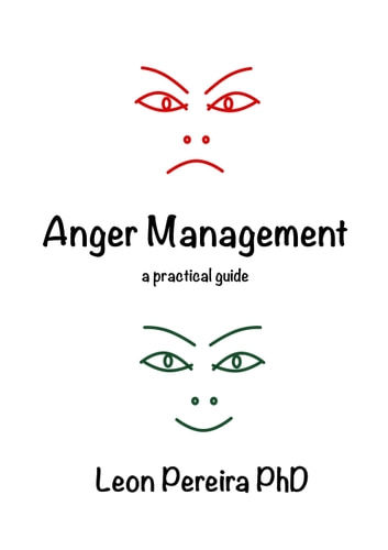 Anger Management - a practical guide ebook by Leon Pereira PhD