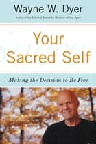 Your Sacred Self - Making the Decision to Be Free ebook by Wayne W Dyer
