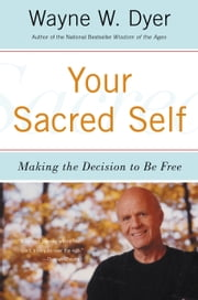 Your Sacred Self - Making the Decision to Be Free ebook by Wayne W. Dyer