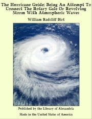 The Hurricane Guide: Being An Attempt To Connect The Rotary Gale Or Revolving Storm With Atmospheric Waves ebook by William Radcliff Birt