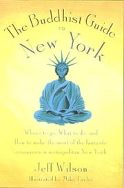 The Buddhist Guide to New York - Where to Go, What to Do, and How to Make the Most of the Fantastic Resources in the Tri-State Area ebook by Jeff Wilson,Mike Taylor