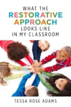 What the Restorative Approach Looks Like in My Classroom ebook by Tessa Rose Adams