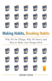 Making Habits, Breaking Habits - Why We Do Things, Why We Don't, and How to Make Any Change Stick ebook by Jeremy Dean