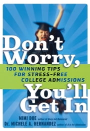 Don't Worry, You'll Get In - 100 Winning Tips for Stress-Free College Admissions ebook by Mimi Doe,Michele A. Hernandez