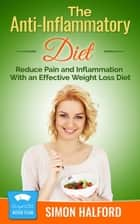 The Anti-Inflammatory Diet: Reduce Pain and Inflammation With an Effective Weight Loss Diet ebook by Simon Halford