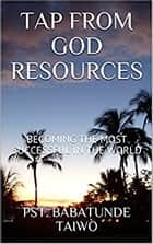 TAP FROM GOD RESOURCE - BECOMING THE MOST SUCCESSFUL IN THE WORLD ebook by BABATUNDE TAIWO