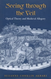 Seeing Through the Veil - Optical Theory and Medieval Allegory ebook by Suzanne Conklin Akbari