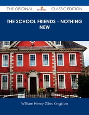 The School Friends - Nothing New - The Original Classic Edition ebook by William Henry Giles Kingston