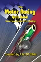 The Motor Racing Quiz Book - Covering Grand Prix Racing ebook by John DT White