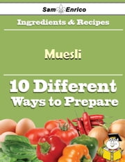10 Ways to Use Muesli (Recipe Book) ebook by Mariana Oconner,Sam Enrico