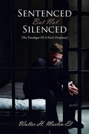 Sentenced But Not Silenced - (The Paradigm Of A Poet's Prophecy) ebook by Walter H. Martin-El