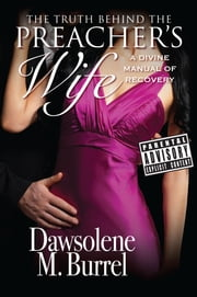 The Truth Behind The Preacher's Wife: A Divine Manual of Recovery ebook by Dawsolene M Burrel