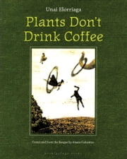 Plants Don't Drink Coffee ebook by Unai Elorriaga,Amaia Gabantxo