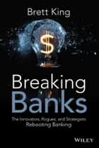 Breaking Banks - The Innovators, Rogues, and Strategists Rebooting Banking ebook by Brett  King