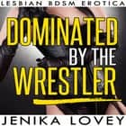 Dominated by the Wrestler - Lesbian BDSM Erotica audiobook by Jenika Lovey
