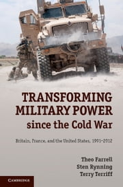 Transforming Military Power since the Cold War - Britain, France, and the United States, 1991–2012 ebook by Theo Farrell,Sten Rynning,Terry Terriff