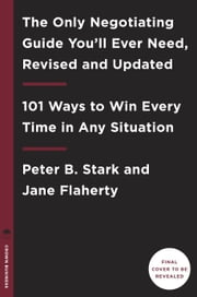 The Only Negotiating Guide You'll Ever Need, Revised and Updated - 101 Ways to Win Every Time in Any Situation ebook by Peter B. Stark,Jane Flaherty