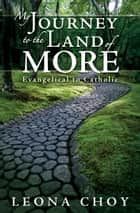 My Journey to the Land of More - Evangelical to Catholic ebook by Leona Choy