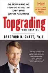 Topgrading, 3rd Edition - The Proven Hiring and Promoting Method That Turbocharges Company Performance ebook by Bradford D. Smart